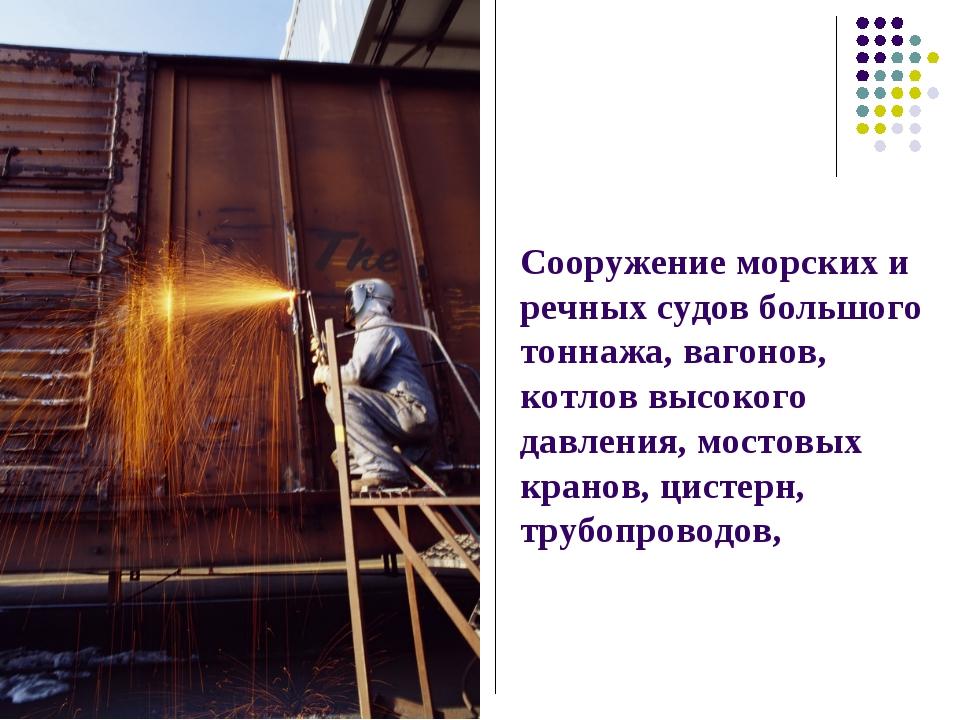 Сооружение морских и речных судов большого тоннажа, вагонов, котлов высокого...