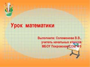 Урок математики Выполнила: Соломонова В.В., учитель начальных классов МБОУ По