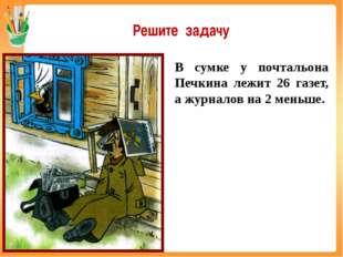 В сумке у почтальона Печкина лежит 26 газет, а журналов на 2 меньше. Решите з