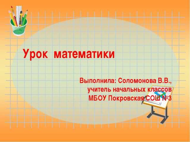 Урок математики Выполнила: Соломонова В.В., учитель начальных классов МБОУ По...
