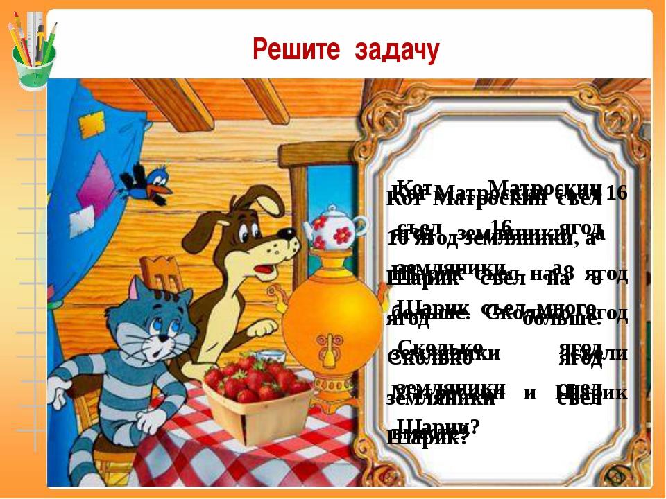 Кот Матроскин съел 16 ягод земляники, а Шарик съел много. Сколько ягод землян...