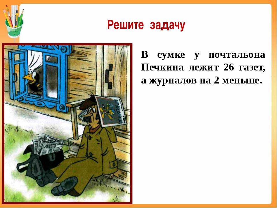 В сумке у почтальона Печкина лежит 26 газет, а журналов на 2 меньше. Решите з...