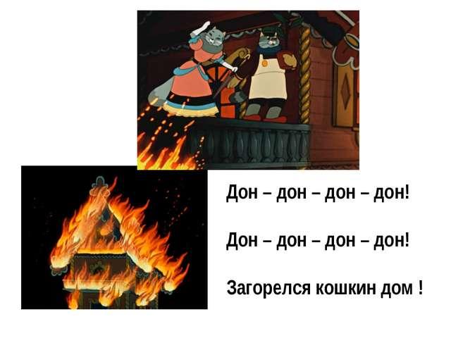 Дон – дон – дон – дон! Дон – дон – дон – дон! Загорелся кошкин дом !
