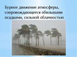 Бурное движение атмосферы, сопровождающееся обильными осадками, сильной облач