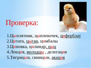 Проверка: 1.Цыплятник, цыпленочек, циферблат 2.Цитата, цыган, цимбалы 3.Цинов