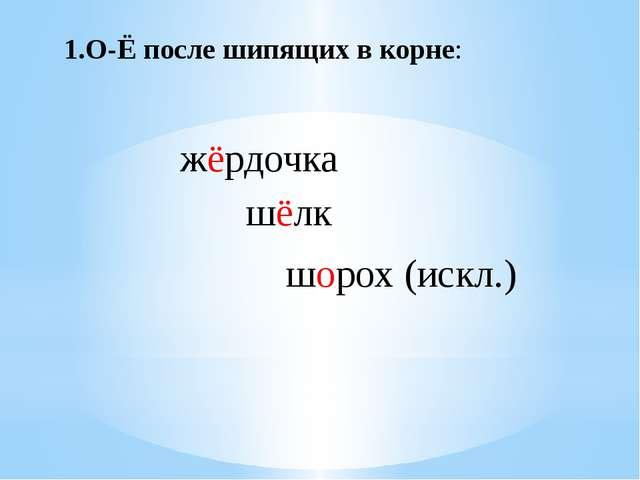 1.О-Ё после шипящих в корне: жёрдочка шёлк шорох (искл.)