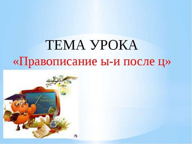 ТЕМА УРОКА «Правописание ы-и после ц»