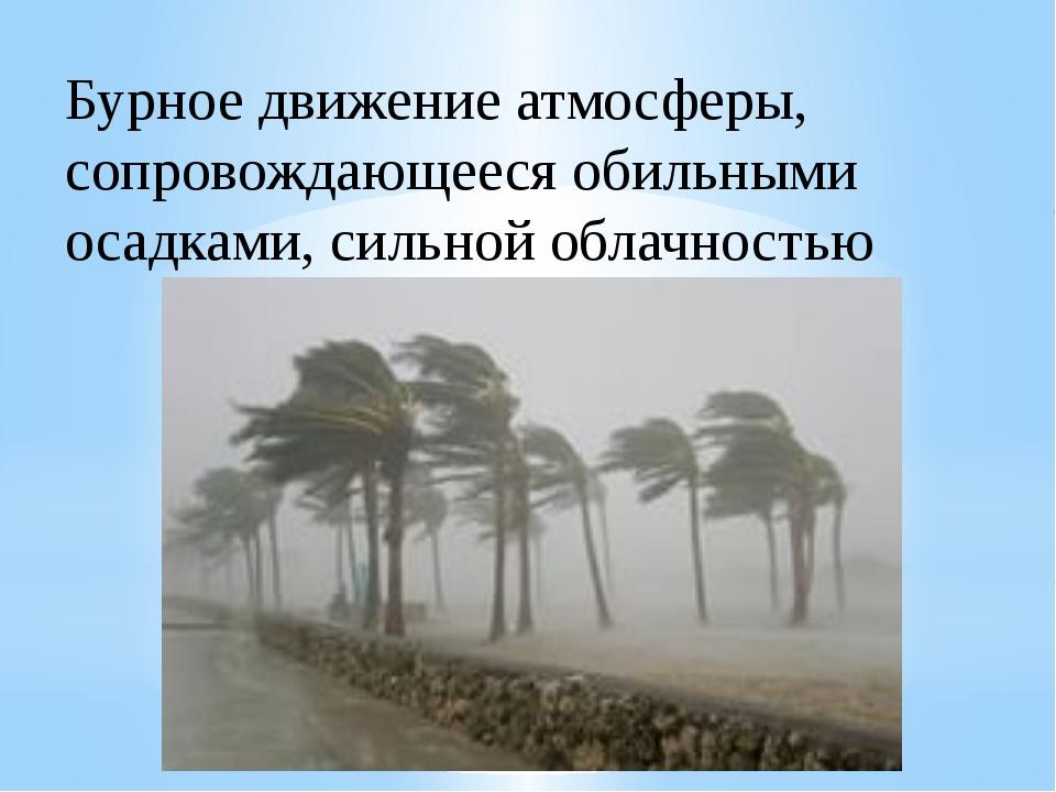Бурное движение атмосферы, сопровождающееся обильными осадками, сильной облач...