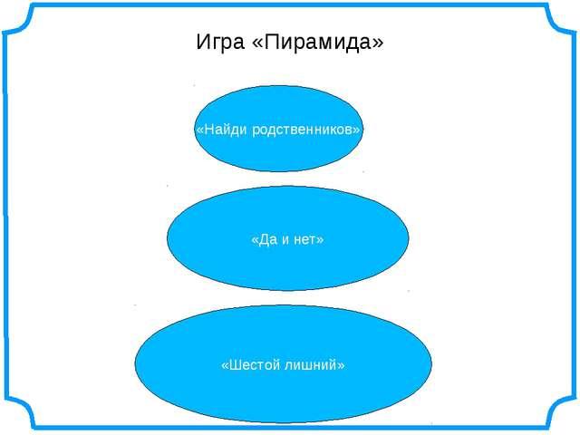 Игра «Пирамида» «Найди родственников» «Да и нет» «Шестой лишний»