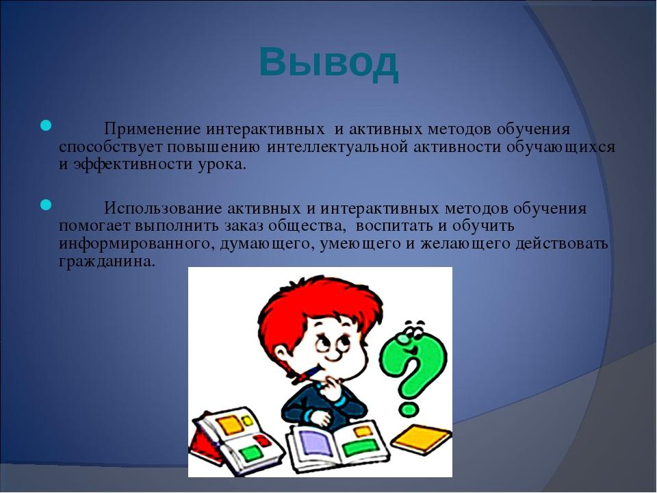 Вывод Применение интерактивных и активных методов обучения способствует повы...