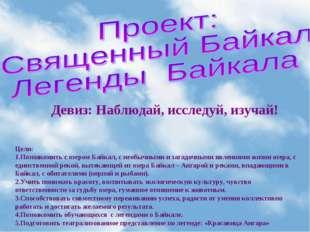 Девиз: Наблюдай, исследуй, изучай! Цели: Познакомить с озером Байкал, с необы