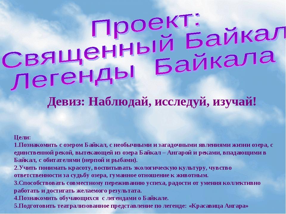Девиз: Наблюдай, исследуй, изучай! Цели: Познакомить с озером Байкал, с необы...