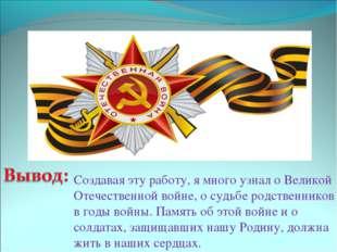 Создавая эту работу, я много узнал о Великой Отечественной войне, о судьбе ро