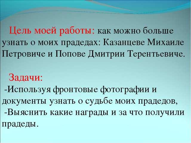 Цель моей работы: как можно больше узнать о моих прадедах: Казанцеве Михаиле...