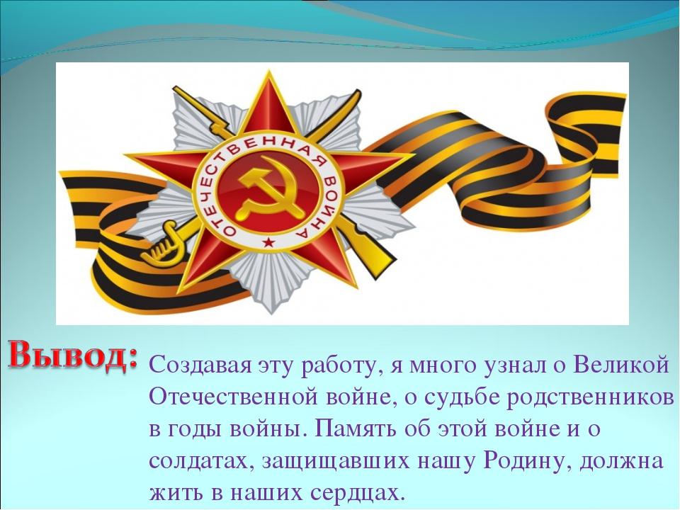 Создавая эту работу, я много узнал о Великой Отечественной войне, о судьбе ро...