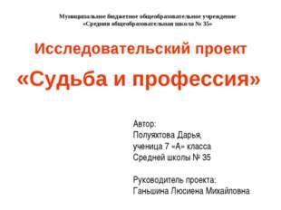 Исследовательский проект «Судьба и профессия» Автор: Полуяхтова Дарья, учениц
