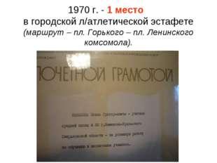 1970 г. - 1 место в городской л/атлетической эстафете (маршрут – пл. Горького