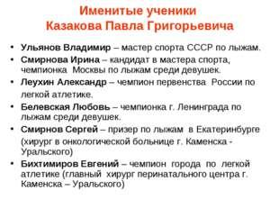 Именитые ученики Казакова Павла Григорьевича Ульянов Владимир – мастер спорта
