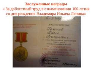 Заслуженные награды « За доблестный труд в ознаменовании 100-летия со дня рож