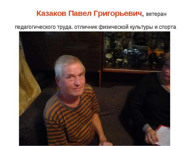 Казаков Павел Григорьевич, ветеран педагогического труда, отличник физическо...