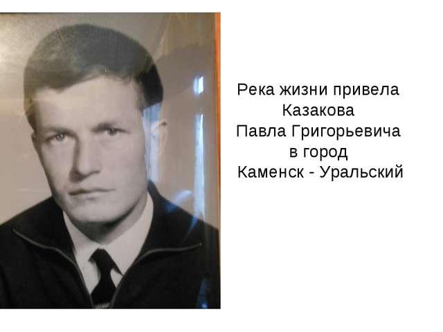 Река жизни привела Казакова Павла Григорьевича в город Каменск - Уральский