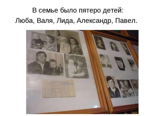 В семье было пятеро детей: Люба, Валя, Лида, Александр, Павел.