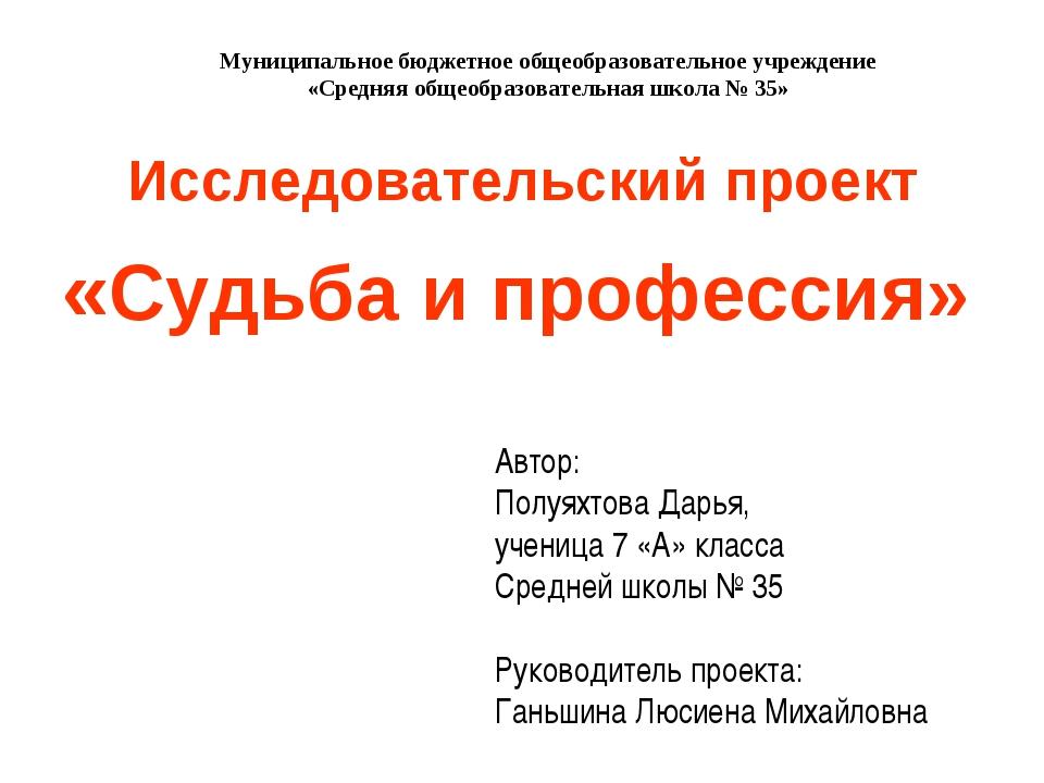 Исследовательский проект «Судьба и профессия» Автор: Полуяхтова Дарья, учениц...