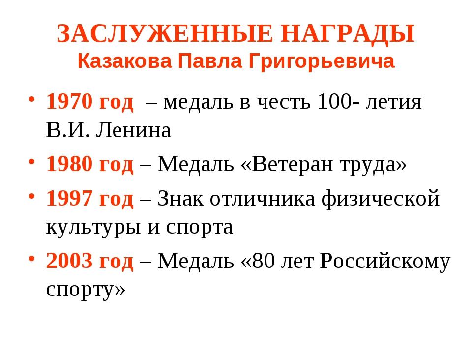 ЗАСЛУЖЕННЫЕ НАГРАДЫ Казакова Павла Григорьевича 1970 год – медаль в честь 100...