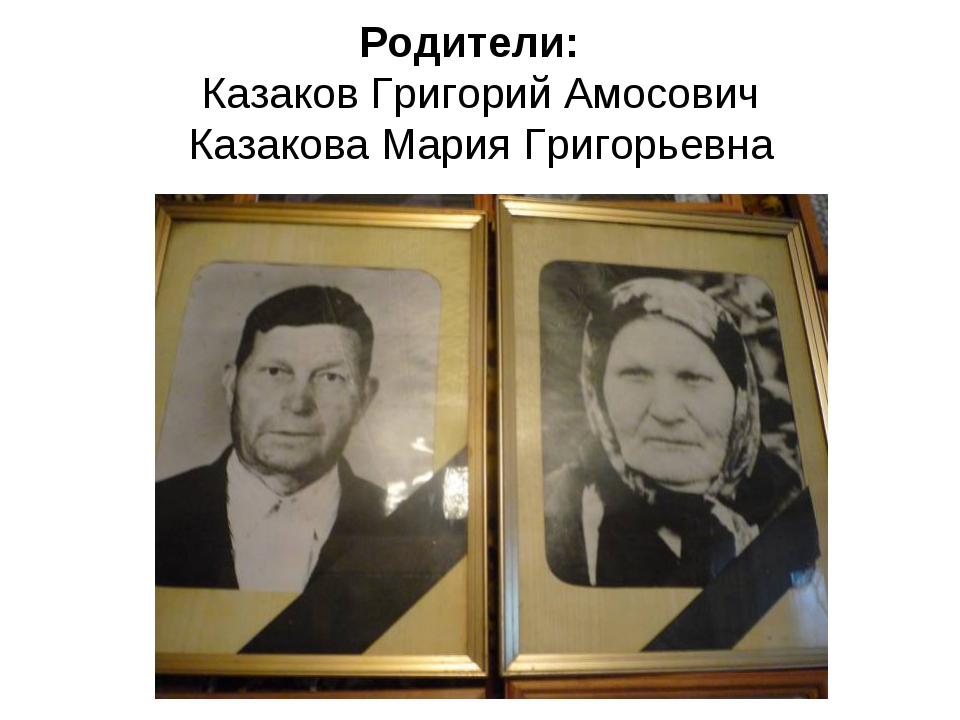 Родители: Казаков Григорий Амосович Казакова Мария Григорьевна