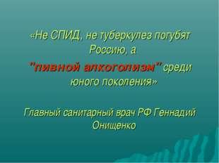 """«Не СПИД, не туберкулез погубят Россию, а """"пивной алкоголизм"""" среди юного п"""