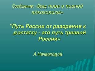 """Сообщение: «Вред пива и пивной алкоголизм» """"Путь России от разорения к достат"""