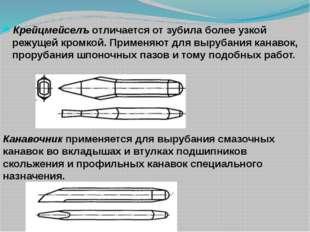 Крейцмейселъ отличается от зубила более узкой режущей кромкой. Применяют для