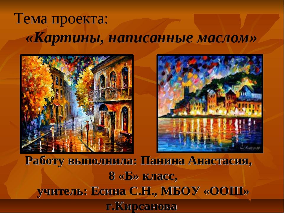 Тема проекта: «Картины, написанные маслом» Работу выполнила: Панина Анастасия...