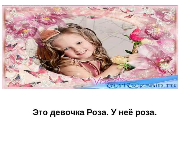 Это девочка Роза. У неё роза.