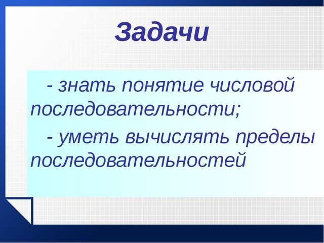 Задачи - знать понятие числовой последовательности; - уметь вычислять преде...