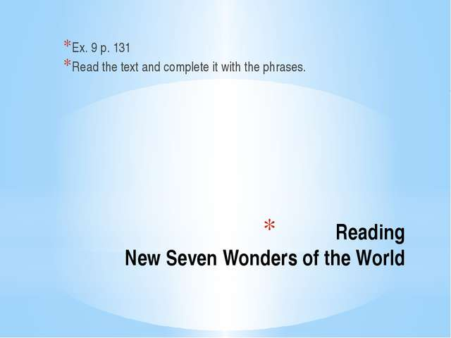 Reading New Seven Wonders of the World Ex. 9 p. 131 Read the text and complet...