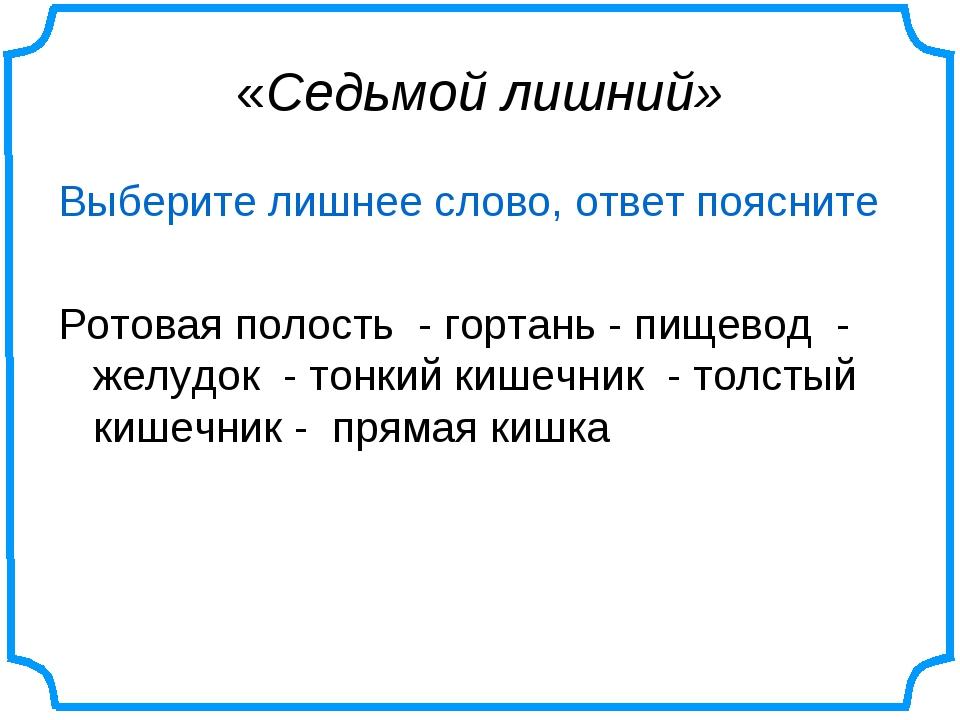 «Седьмой лишний» Выберите лишнее слово, ответ поясните Ротовая полость - горт...