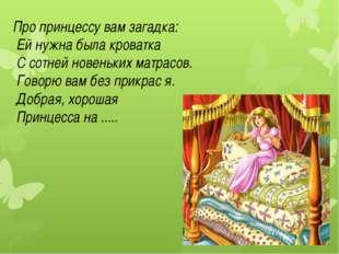 Про принцессу вам загадка: Ей нужна была кроватка С сотней новеньких матрасов