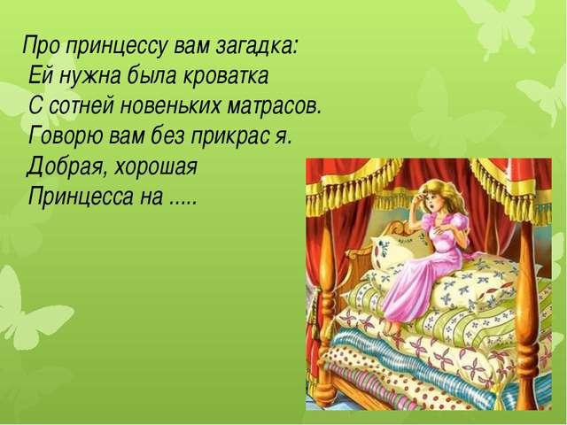 Про принцессу вам загадка: Ей нужна была кроватка С сотней новеньких матрасов...