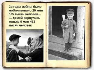 За годы войны было мобилизовано 29 млн 575 тысяч человек… … домой вернулись т