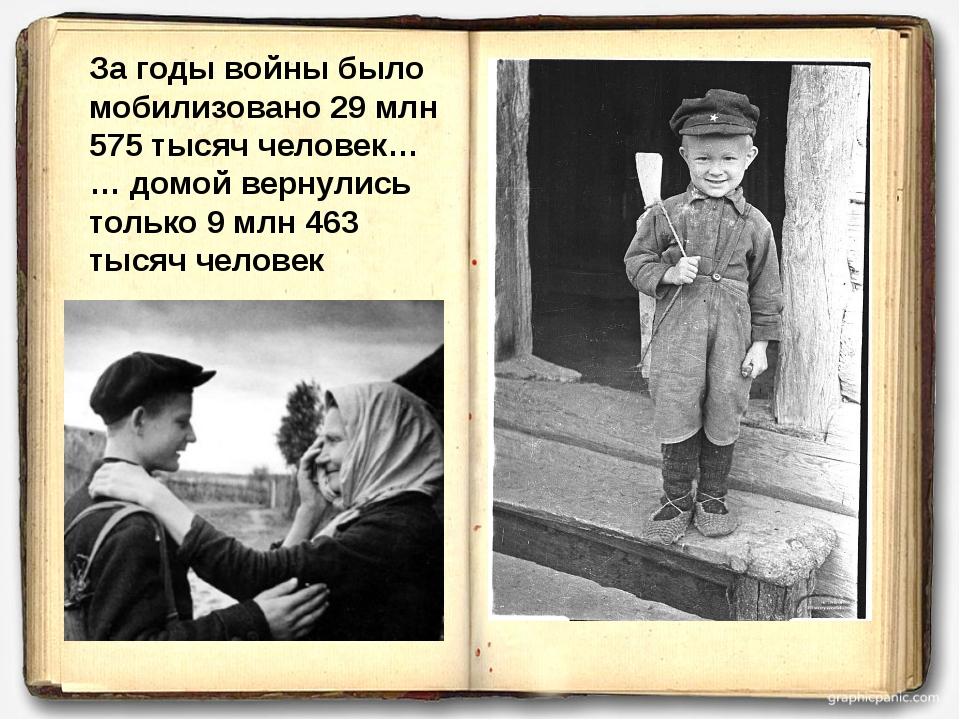 За годы войны было мобилизовано 29 млн 575 тысяч человек… … домой вернулись т...