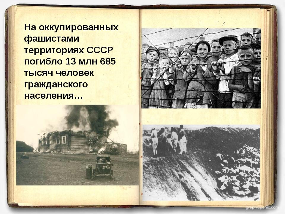 На оккупированных фашистами территориях СССР погибло 13 млн 685 тысяч человек...