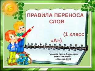 ПРАВИЛА ПЕРЕНОСА СЛОВ (1 класс «А») Гусакова Ирина Борисовна гимназия №1507,