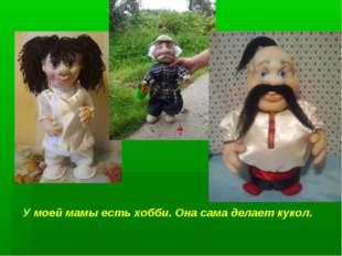 У моей мамы есть хобби. Она сама делает кукол.