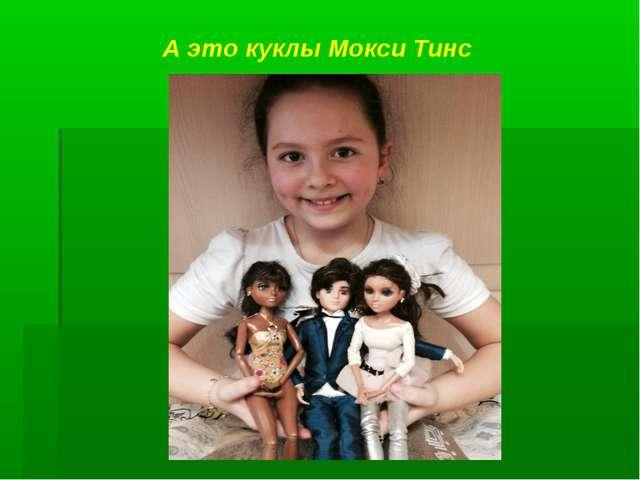 А это куклы Мокси Тинс