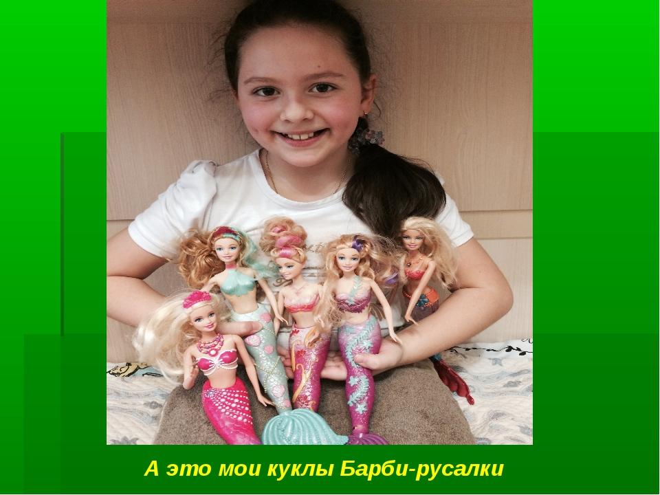 А это мои куклы Барби-русалки