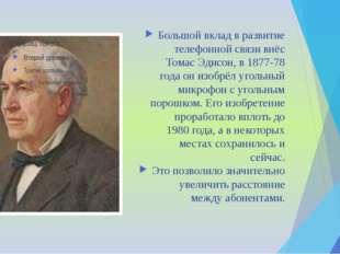 Большой вклад в развитие телефонной связи внёс Томас Эдисон, в 1877-78 года о