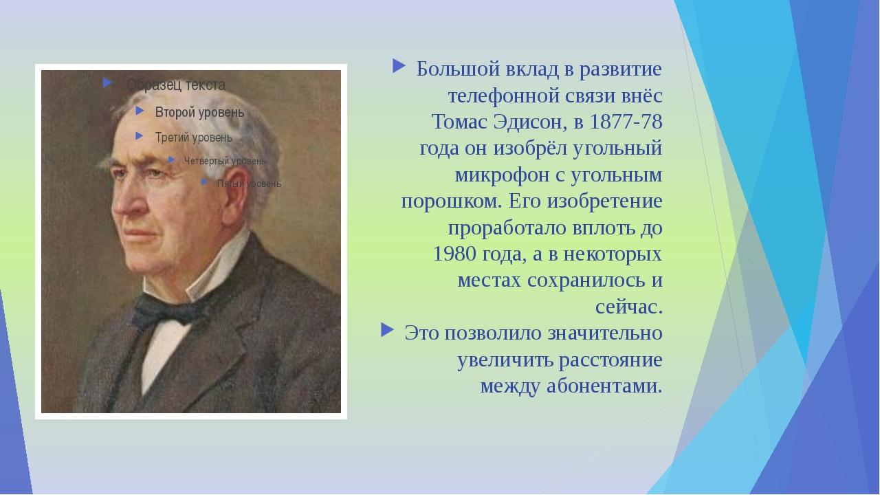 Большой вклад в развитие телефонной связи внёс Томас Эдисон, в 1877-78 года о...