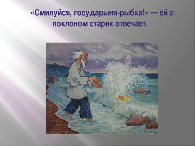 «Смилуйся, государыня-рыбка!» — ей с поклоном старик отвечает.