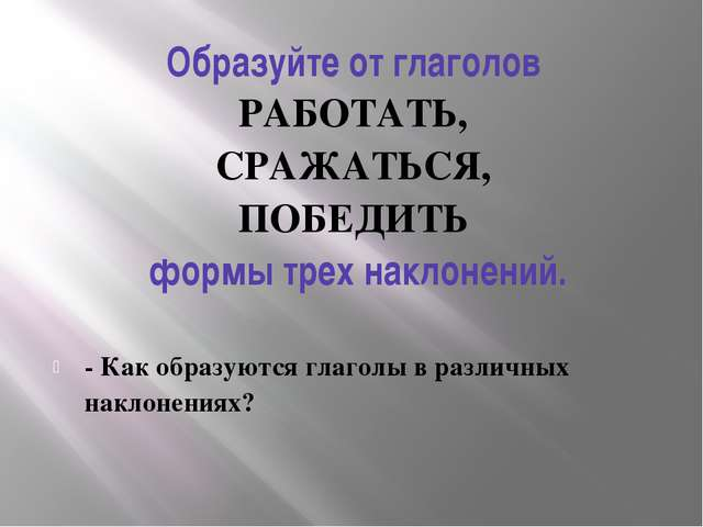 Образуйте от глаголов РАБОТАТЬ, СРАЖАТЬСЯ, ПОБЕДИТЬ формы трех наклонений....